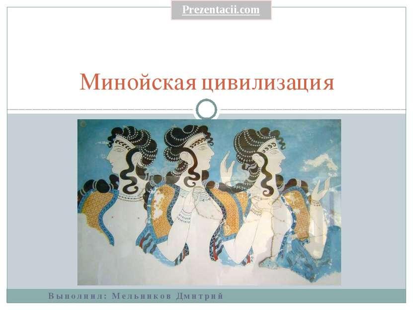 Выполнил: Мельников Дмитрий Минойская цивилизация Prezentacii.com