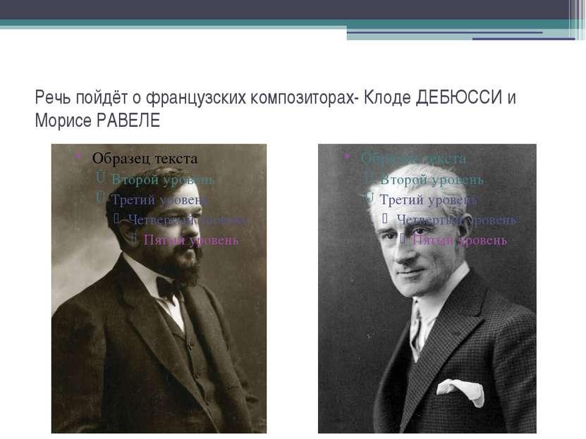 Речь пойдёт о французских композиторах- Клоде ДЕБЮССИ и Морисе РАВЕЛЕ
