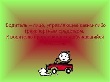 Водитель – лицо, управляющее каким-либо транспортным средством. К водителю пр...