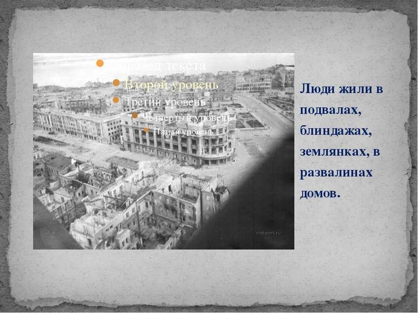 Люди жили в подвалах, блиндажах, землянках, в развалинах домов.
