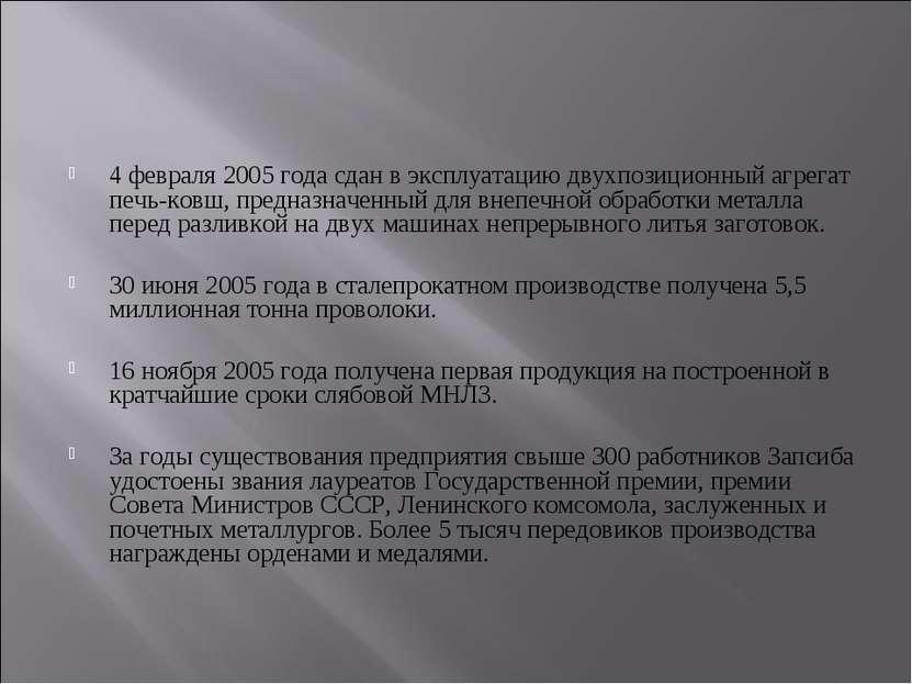 4 февраля 2005 года сдан в эксплуатацию двухпозиционный агрегат печь-ковш, пр...