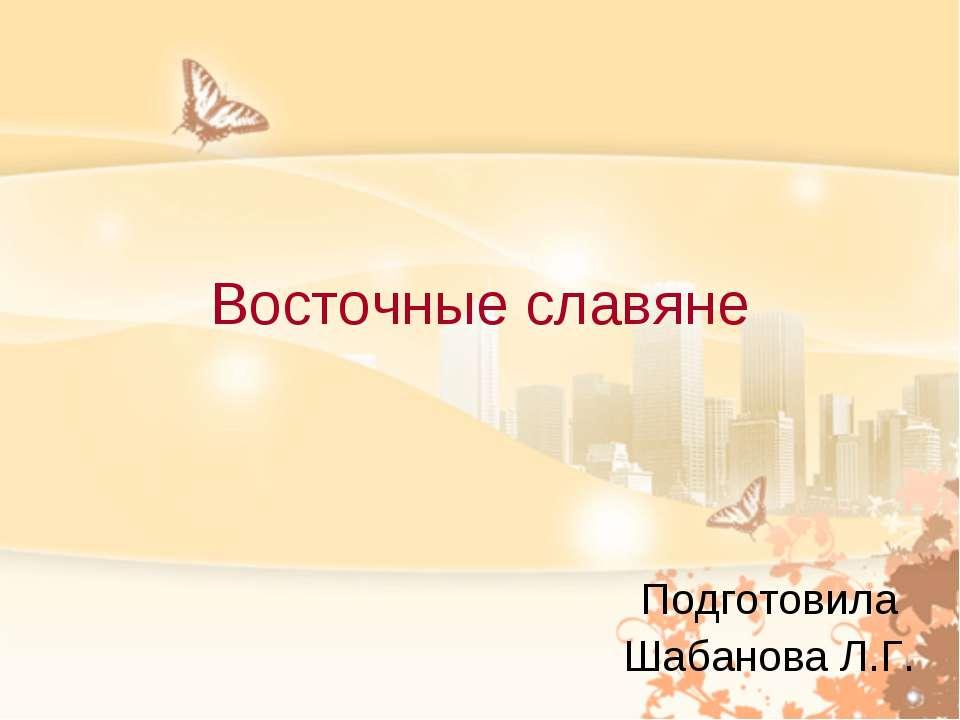 Восточные славяне Подготовила Шабанова Л.Г.
