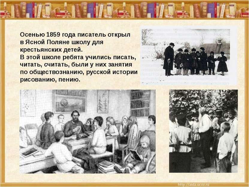 Осенью 1859 года писатель открыл в Ясной Поляне школу для крестьянских детей....