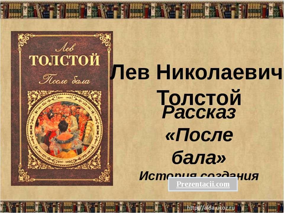 Рассказ «После бала» История создания Лев Николаевич Толстой
