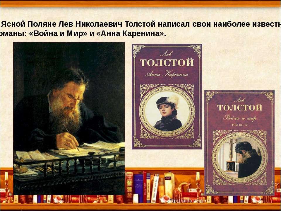 В Ясной Поляне Лев Николаевич Толстой написал свои наиболее известные романы:...