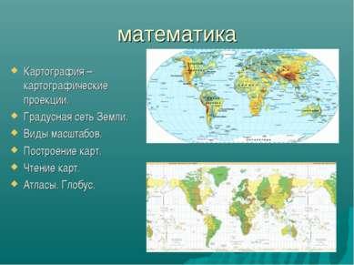 математика Картография – картографические проекции. Градусная сеть Земли. Вид...