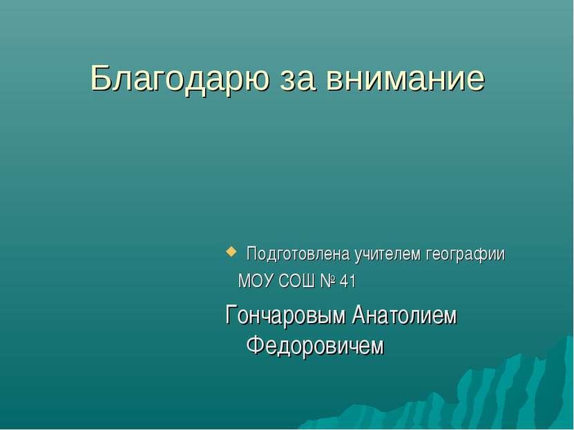 Благодарю за внимание Подготовлена учителем географии МОУ СОШ № 41 Гончаровым...