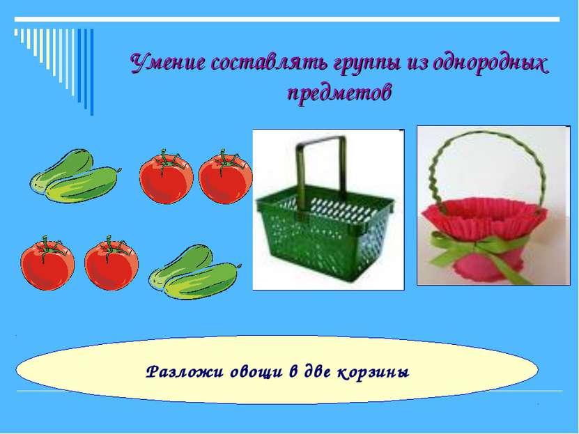 Умение составлять группы из однородных предметов Разложи овощи в две корзины