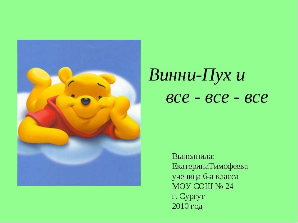 Винни-Пух и все - все - все Выполнила: ЕкатеринаТимофеева ученица 6-а класса ...