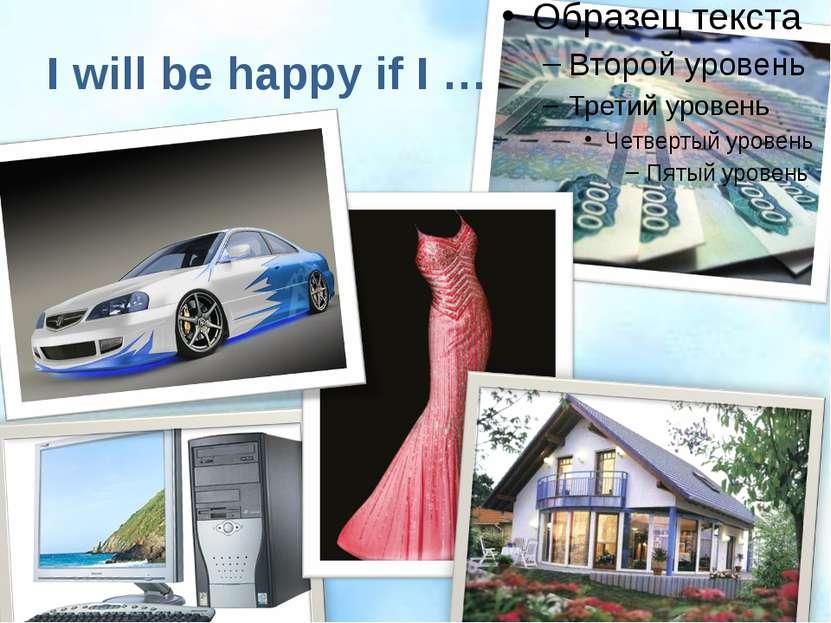 I will be happy if I …