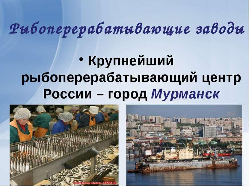 Рыбоперерабатывающие заводы Крупнейший рыбоперерабатывающий центр России – го...