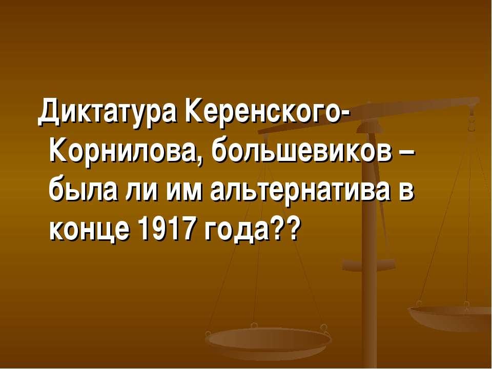 Диктатура Керенского-Корнилова, большевиков – была ли им альтернатива в конце...