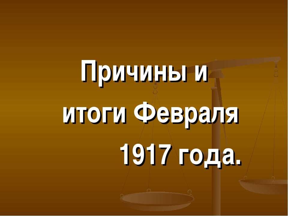 Причины и итоги Февраля 1917 года.