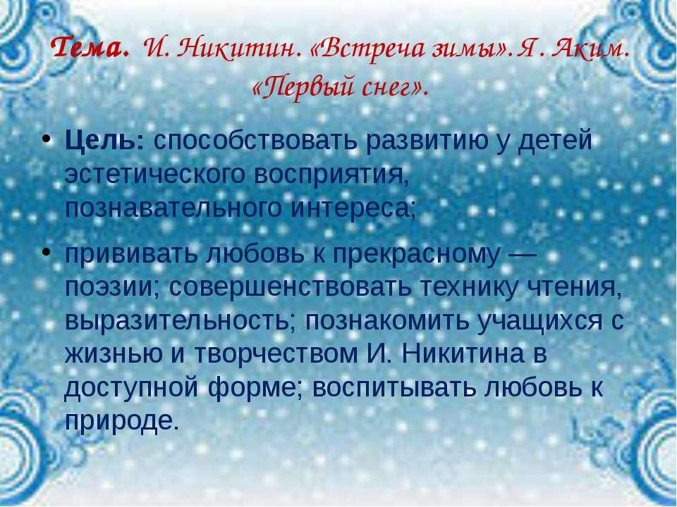Тема. И. Никитин. «Встреча зимы». Я. Аким. «Первый снег». Цель: способствоват...