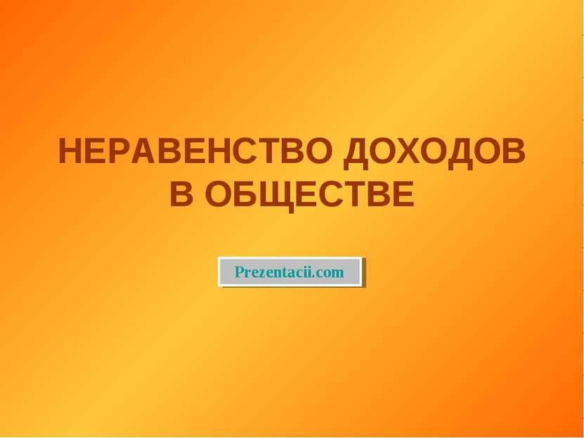 НЕРАВЕНСТВО ДОХОДОВ В ОБЩЕСТВЕ Prezentacii.com