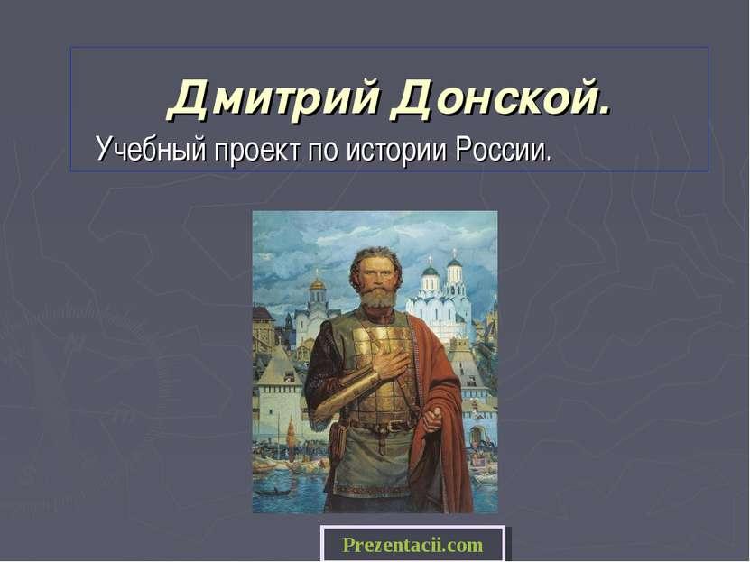 Дмитрий Донской. Учебный проект по истории России. Prezentacii.com