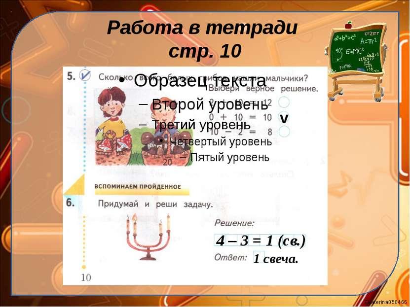 Работа в тетради стр. 10 v 4 – 3 = 1 (cв.) 1 свеча. Ekaterina050466