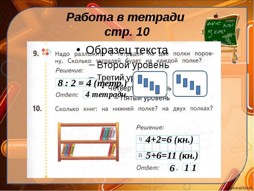 Работа в тетради стр. 10 8 : 2 = 4 (тетр.) 4 тетради. 4+2=6 (кн.) 5+6=11 (кн....