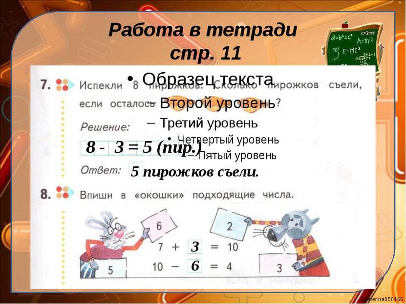 Работа в тетради стр. 11 8 - 3 = 5 (пир.) 5 пирожков съели. 3 6 Ekaterina050466