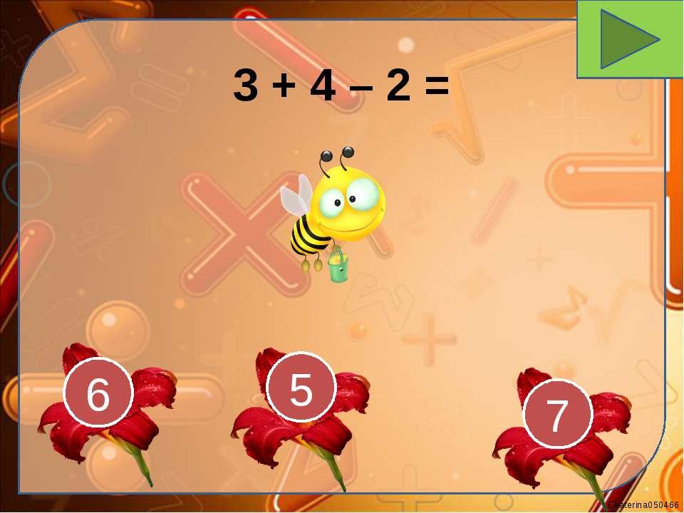 3 + 4 – 2 = 7 5 6 Ekaterina050466