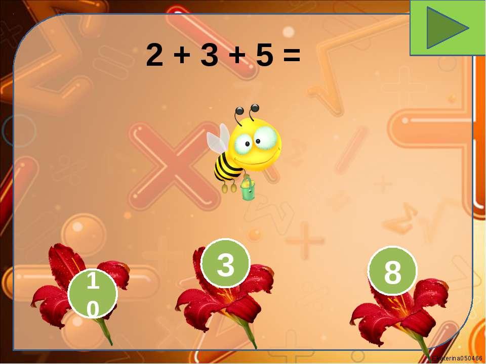 2 + 3 + 5 = 10 3 8 Ekaterina050466