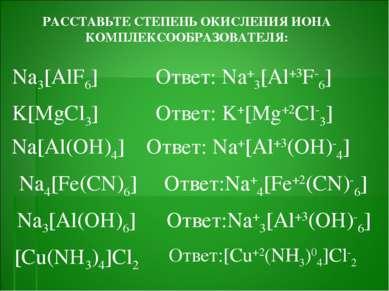 РАССТАВЬТЕ СТЕПЕНЬ ОКИСЛЕНИЯ ИОНА КОМПЛЕКСООБРАЗОВАТЕЛЯ: Na3[AlF6] Ответ: Na+...