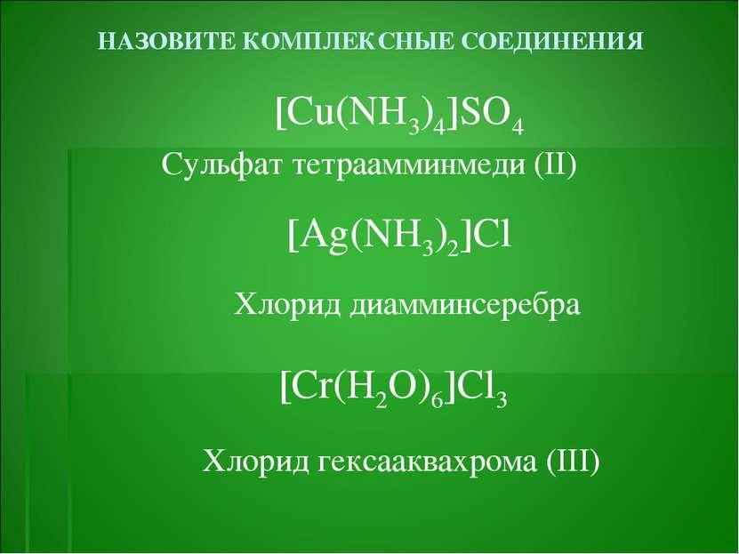 НАЗОВИТЕ КОМПЛЕКСНЫЕ СОЕДИНЕНИЯ [Cu(NH3)4]SO4 Сульфат тетраамминмеди (II) [Ag...