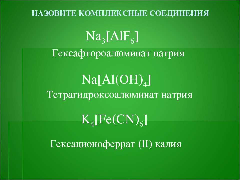 НАЗОВИТЕ КОМПЛЕКСНЫЕ СОЕДИНЕНИЯ Na3[AlF6] Na[Al(OH)4] K4[Fe(CN)6] Гексафтороа...