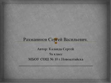 Рахманинов Сергей Васильевич. Автор: Каланда Сергей 9а класс МБОУ СОШ № 10 г....