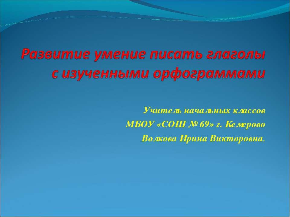 Учитель начальных классов МБОУ «СОШ № 69» г. Кемерово Волкова Ирина Викторовна.
