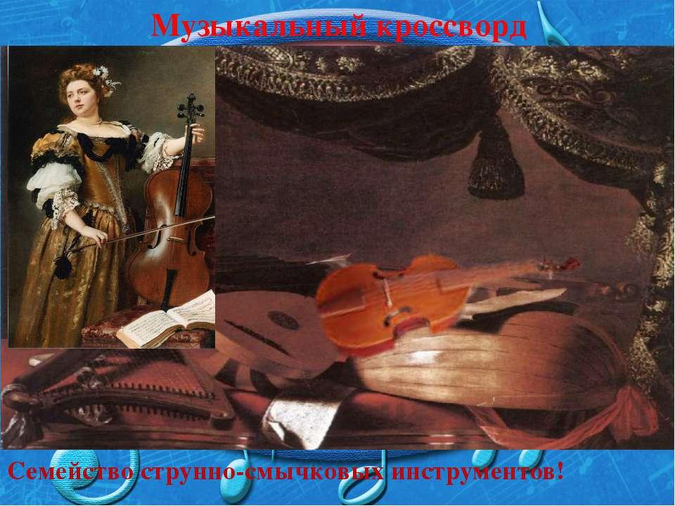 Музыкальный кроссворд Семейство струнно-смычковых инструментов!