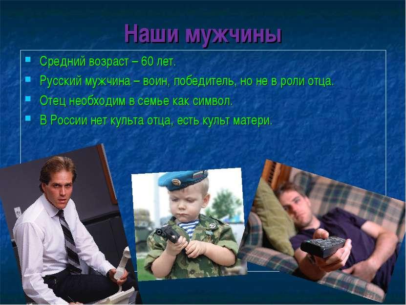 Наши мужчины Средний возраст – 60 лет. Русский мужчина – воин, победитель, но...