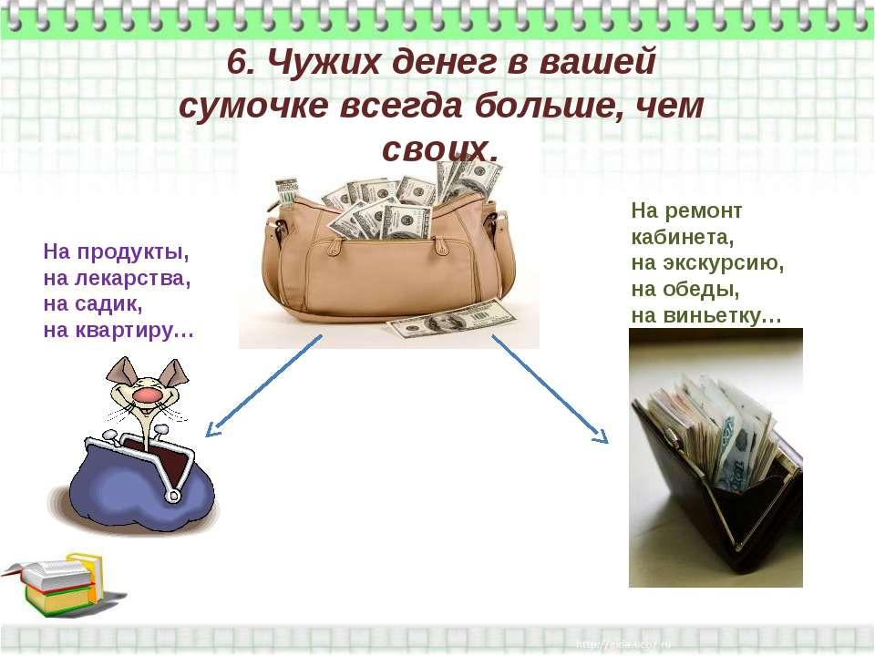 6. Чужих денег в вашей сумочке всегда больше, чем своих. На продукты, на лека...