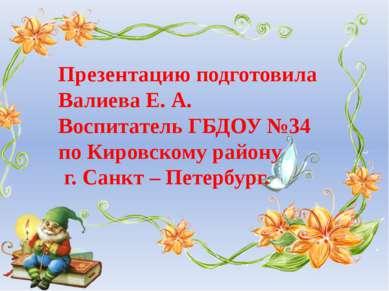 Презентацию подготовила Валиева Е. А. Воспитатель ГБДОУ №34 по Кировскому рай...