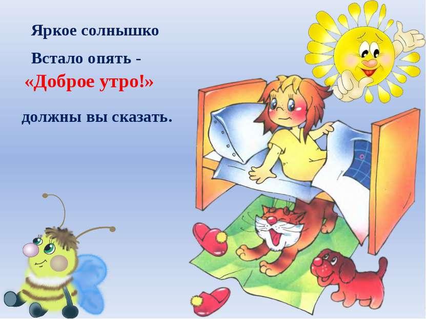 Яркое солнышко Встало опять - «Доброе утро!» должны вы сказать.