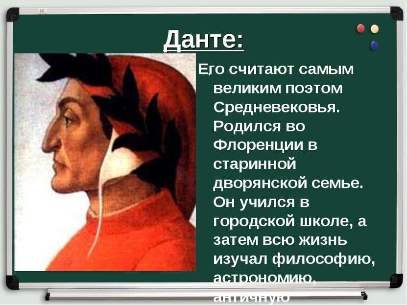 Данте: . Его считают самым великим поэтом Средневековья. Родился во Флоренции...