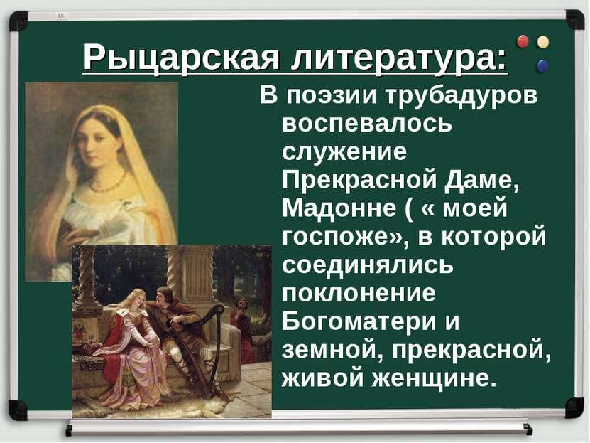 Рыцарская литература: В поэзии трубадуров воспевалось служение Прекрасной Дам...