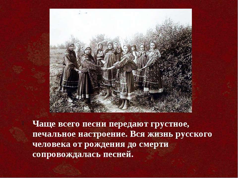 Чаще всего песни передают грустное, печальное настроение. Вся жизнь русского ...