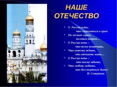 НАШЕ ОТЕЧЕСТВО О России петь, что стремиться в храм По лесным горам, полевым ...