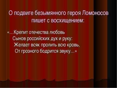 О подвиге безымянного героя Ломоносов пишет с восхищением: «…Крепит отечества...