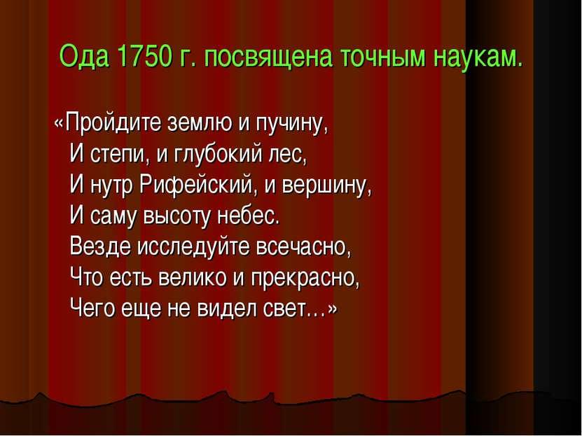 Ода 1750 г. посвящена точным наукам. «Пройдите землю и пучину, И степи, и глу...