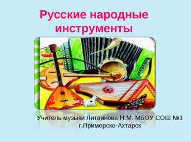 Русские народные инструменты Учитель музыки Литвинова Н.М. МБОУ СОШ №1 г.Прим...