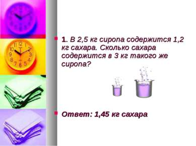 1. В 2,5 кг сиропа содержится 1,2 кг сахара. Сколько сахара содержится в 3 кг...