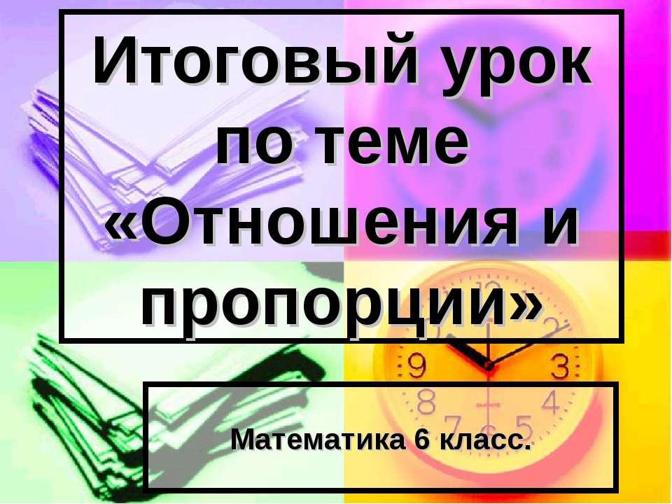 Итоговый урок по теме «Отношения и пропорции» Математика 6 класс.