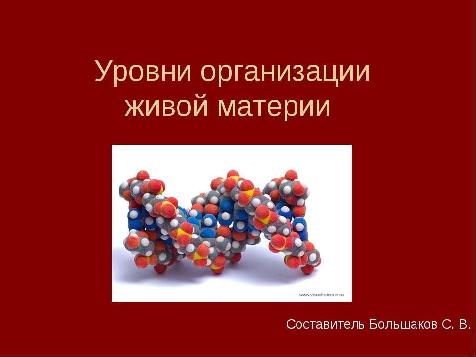 Уровни организации живой материи Составитель Большаков С. В.