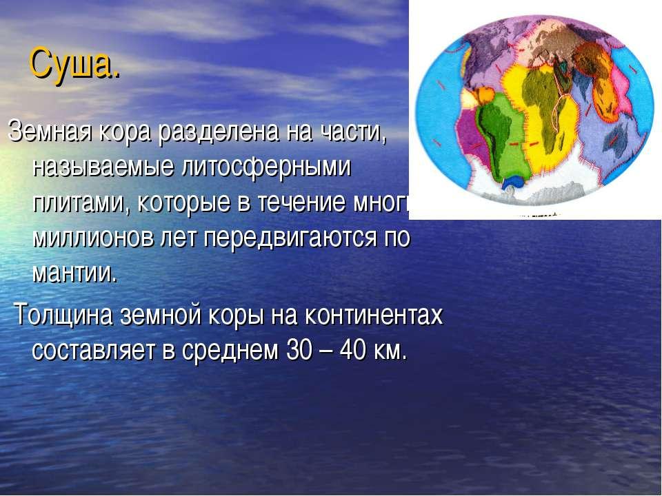 Суша. Земная кора разделена на части, называемые литосферными плитами, которы...