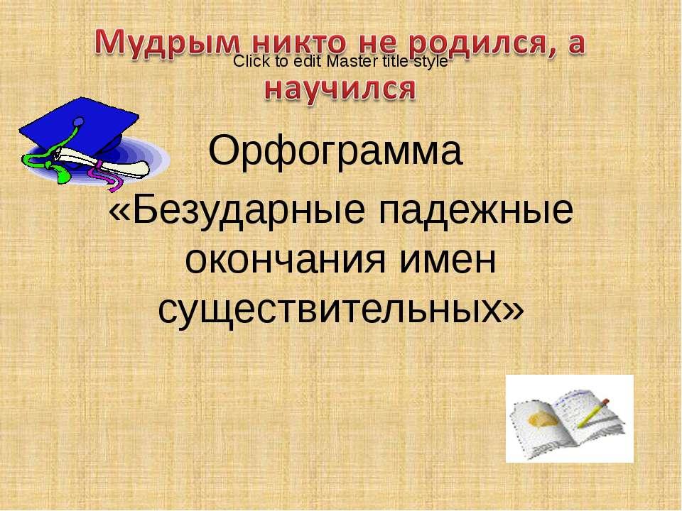 Орфограмма «Безударные падежные окончания имен существительных»
