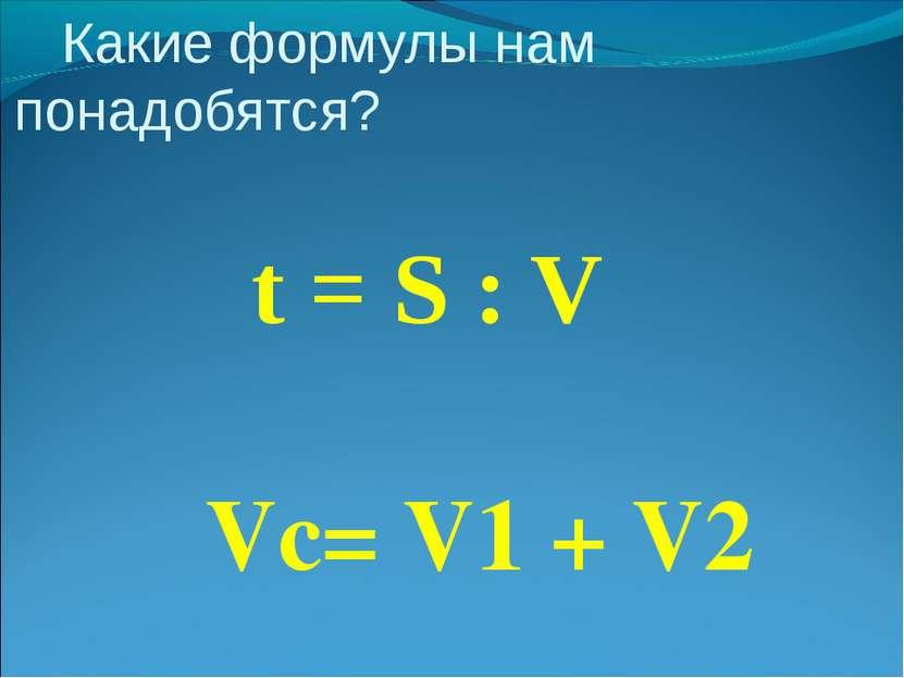 Какие формулы нам понадобятся? t = S : V Vc= V1 + V2
