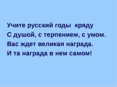 Учите русский годы кряду С душой, с терпением, с умом. Вас ждет великая награ...