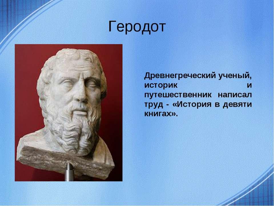 Геродот Древнегреческий ученый, историк и путешественник написал труд - «Исто...